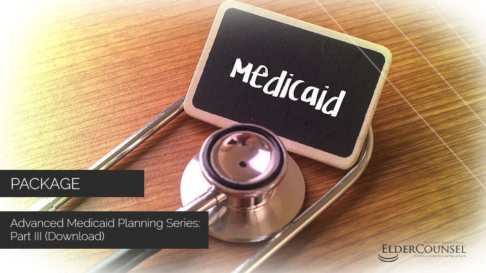 Advanced Medicaid Planning Series: Part III (Download)