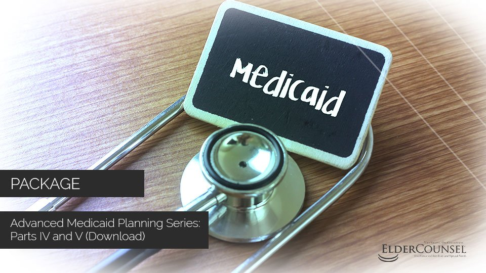 Advanced Medicaid Planning Series: Parts IV And V (Download)